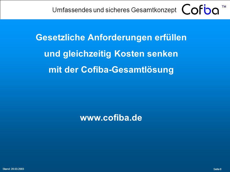 Seite 8 Stand: 28.03.2003 Gesetzliche Anforderungen erfüllen und gleichzeitig Kosten senken mit der Cofiba-Gesamtlösung www.cofiba.de Umfassendes und sicheres Gesamtkonzept