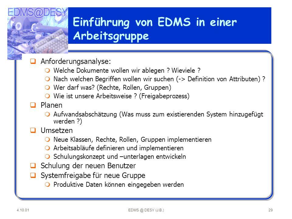 4.10.01EDMS @ DESY (J.B.)29 Einführung von EDMS in einer Arbeitsgruppe qAnforderungsanalyse: mWelche Dokumente wollen wir ablegen ? Wieviele ? mNach w