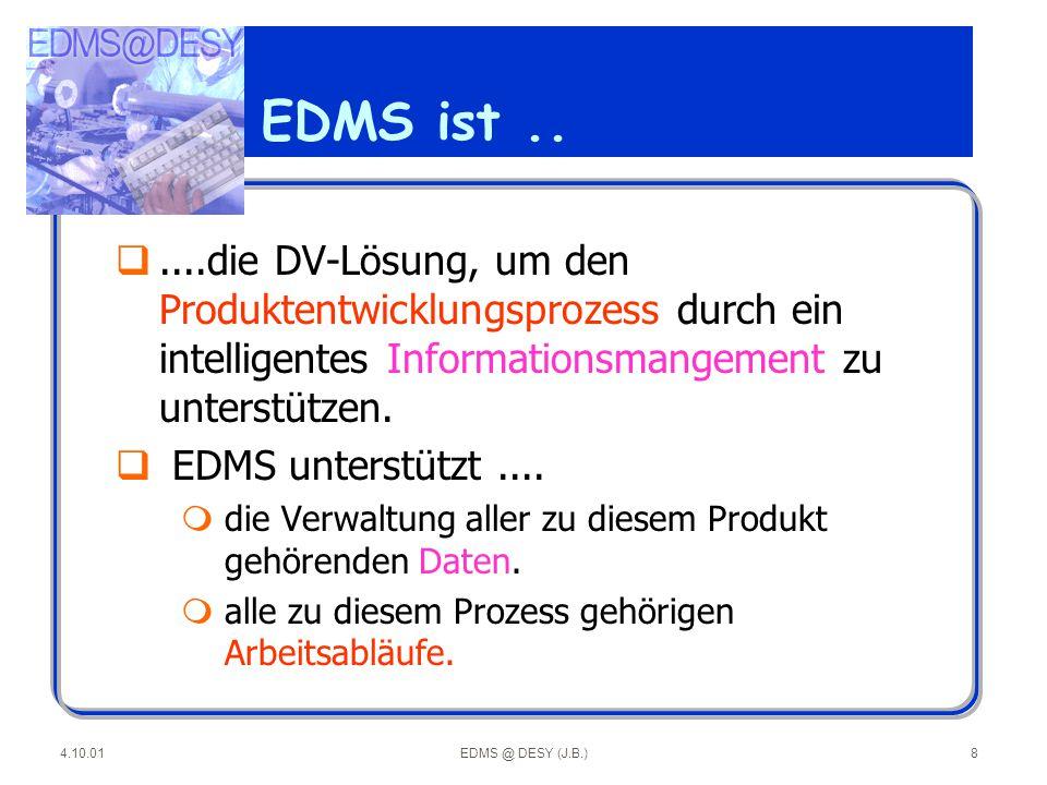 4.10.01EDMS @ DESY (J.B.)9 EDMS-Referenzarchitektur (*) nach CSC Ploenzke Benutzungsoberfläche Prozess- und Projektdaten- Management Daten- und Dokumenten- Management Engineering-Daten Soft - / Hardwareumgebung SchnittstellenSchnittstellen ToolumgebungToolumgebung Administration