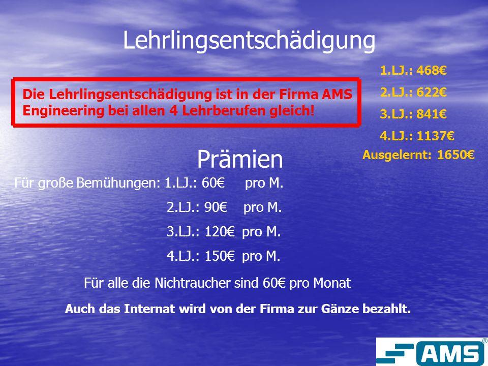 Lehrlingsentschädigung Die Lehrlingsentschädigung ist in der Firma AMS Engineering bei allen 4 Lehrberufen gleich! 1.LJ.: 468€ 2.LJ.: 622€ 3.LJ.: 841€