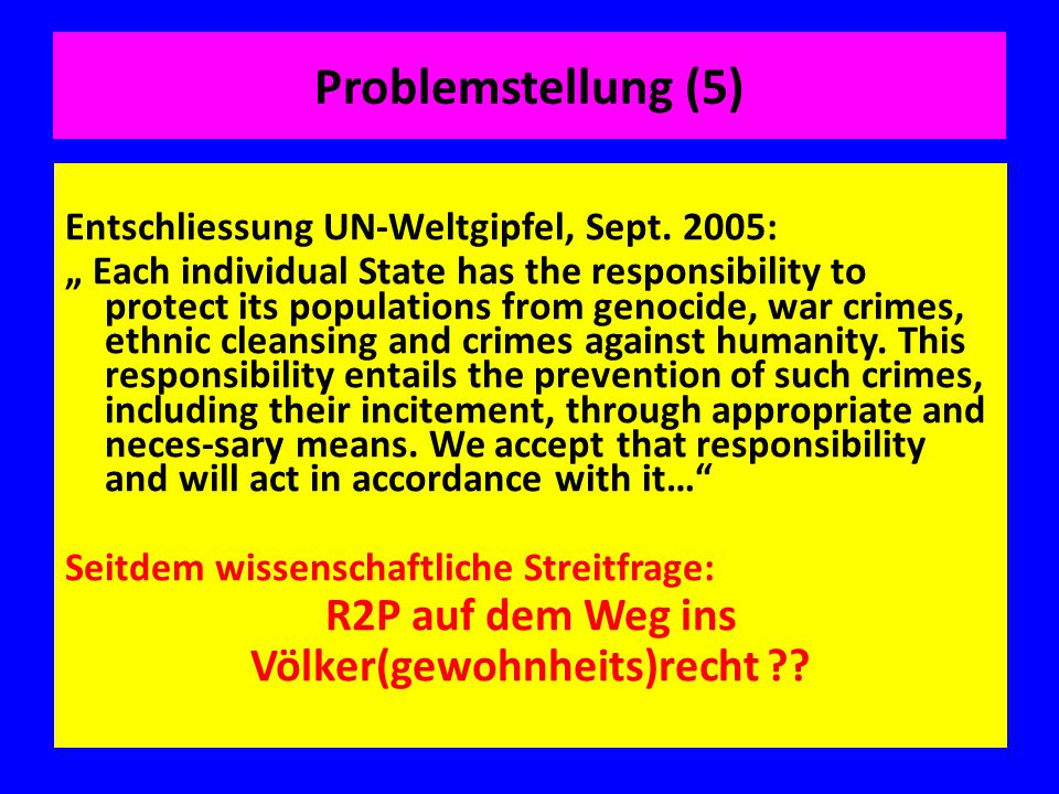 "Problemstellung (5) Entschliessung UN-Weltgipfel, Sept. 2005: "" Each individual State has the responsibility to protect its populations from genocide,"