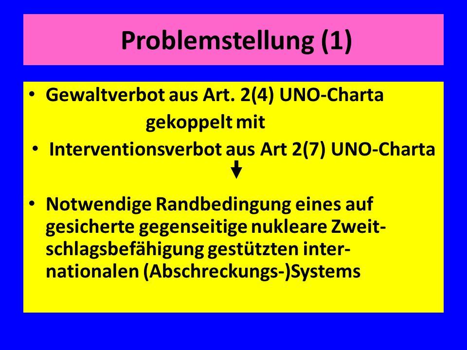 Problemstellung (1) Gewaltverbot aus Art. 2(4) UNO-Charta gekoppelt mit Interventionsverbot aus Art 2(7) UNO-Charta Notwendige Randbedingung eines auf