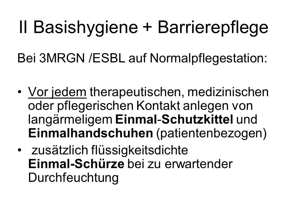 II Basishygiene + Barrierepflege Bei 3MRGN /ESBL auf Normalpflegestation: Patienten zur Händedesinfektion anleiten jeder führt HD bei Verlassen des Zimmers durch