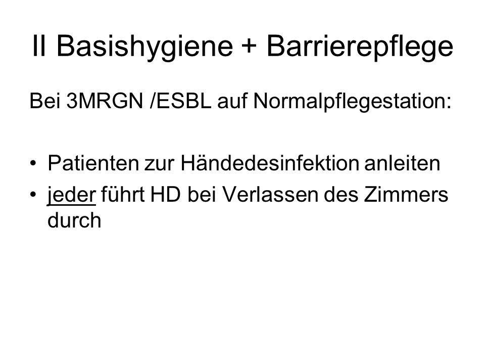 II Basishygiene + Barrierepflege Bei 3MRGN /ESBL auf Normalpflegestation: Patienten zur Händedesinfektion anleiten jeder führt HD bei Verlassen des Zi