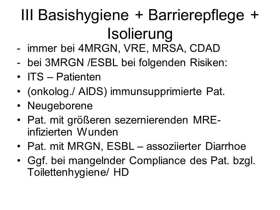 III Basishygiene + Barrierepflege + Isolierung -immer bei 4MRGN, VRE, MRSA, CDAD -bei 3MRGN /ESBL bei folgenden Risiken: ITS – Patienten (onkolog./ AI
