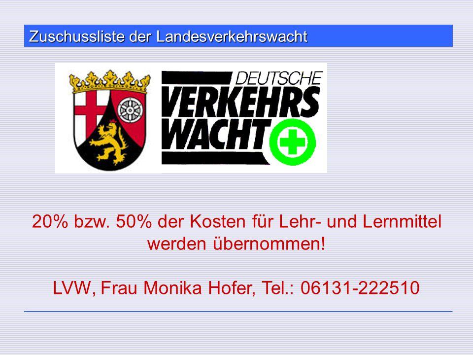 Zuschussliste der Landesverkehrswacht 20% bzw. 50% der Kosten für Lehr- und Lernmittel werden übernommen! LVW, Frau Monika Hofer, Tel.: 06131-222510