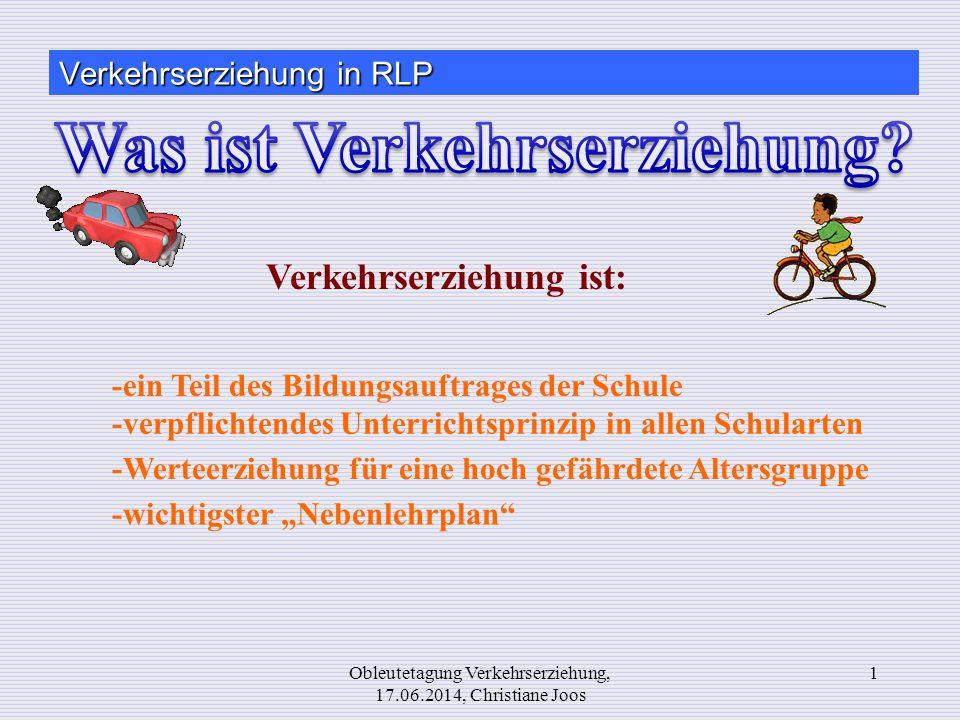 1Obleutetagung Verkehrserziehung, 17.06.2014, Christiane Joos Verkehrserziehung ist: -ein Teil des Bildungsauftrages der Schule -verpflichtendes Unter