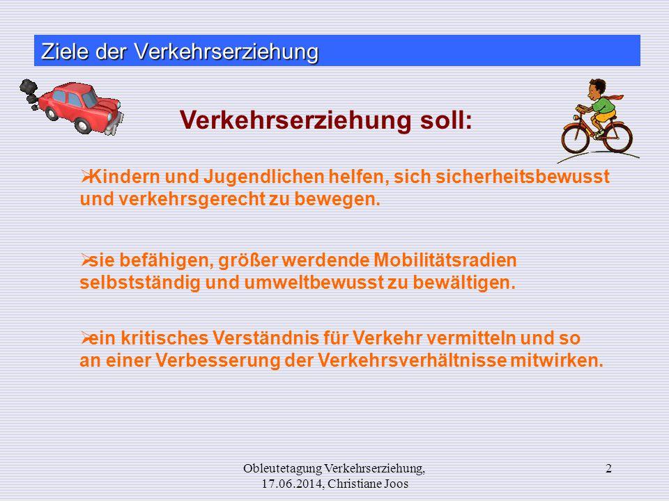 Obleutetagung Verkehrserziehung, 17.06.2014, Christiane Joos 2 Ziele der Verkehrserziehung  Kindern und Jugendlichen helfen, sich sicherheitsbewusst
