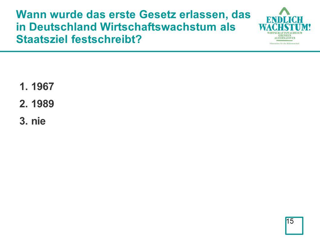 15 Wann wurde das erste Gesetz erlassen, das in Deutschland Wirtschaftswachstum als Staatsziel festschreibt? 1. 1967 2. 1989 3. nie