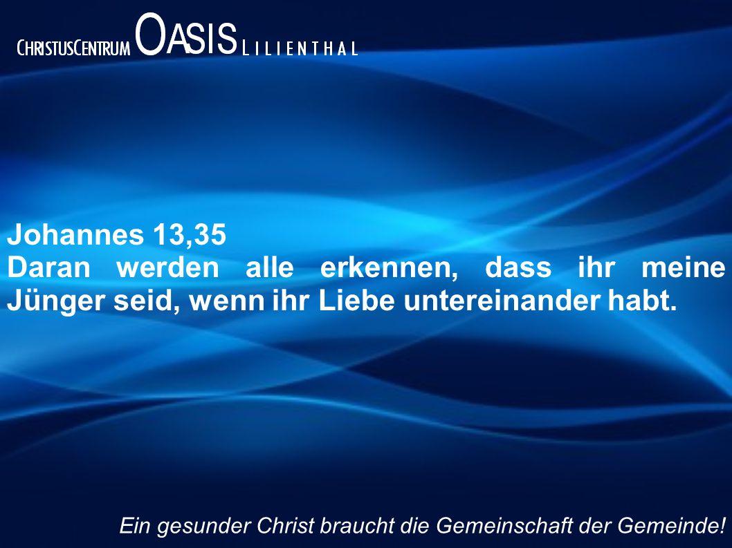 Johannes 13,35 Daran werden alle erkennen, dass ihr meine Jünger seid, wenn ihr Liebe untereinander habt. Ein gesunder Christ braucht die Gemeinschaft