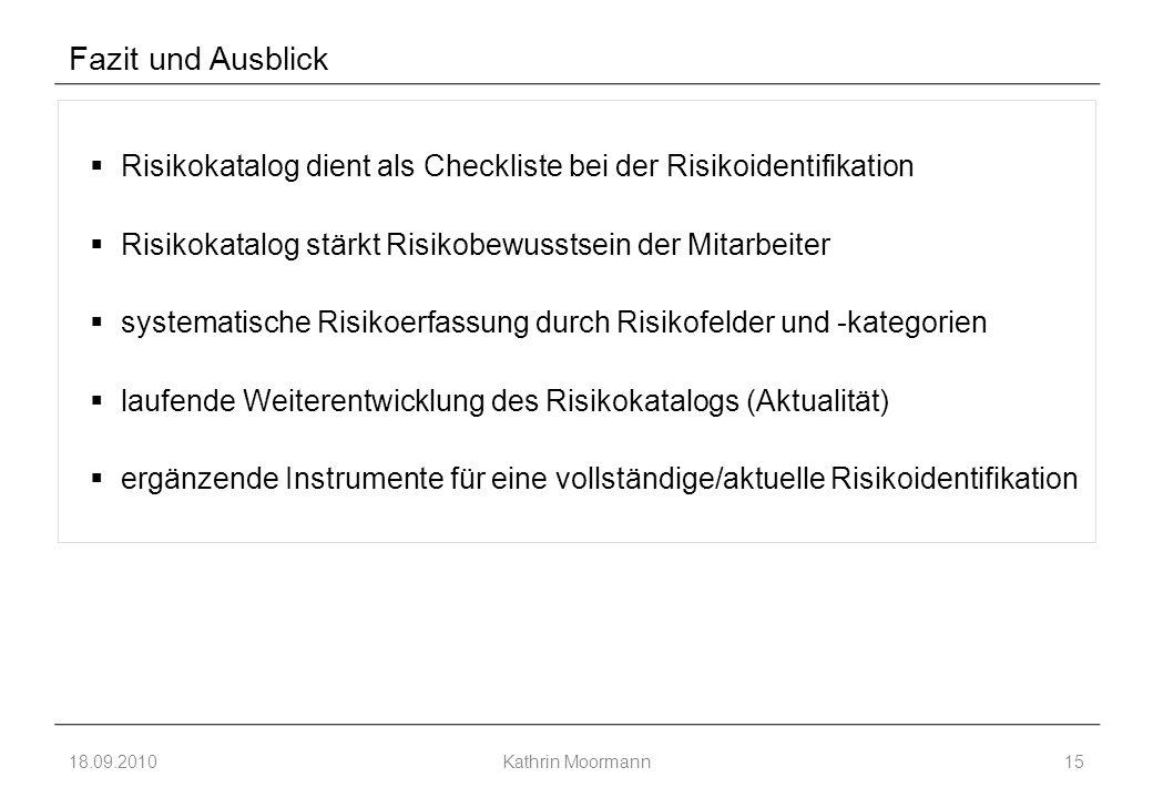 Fazit und Ausblick 18.09.2010Kathrin Moormann15  Risikokatalog dient als Checkliste bei der Risikoidentifikation  Risikokatalog stärkt Risikobewusstsein der Mitarbeiter  systematische Risikoerfassung durch Risikofelder und -kategorien  laufende Weiterentwicklung des Risikokatalogs (Aktualität)  ergänzende Instrumente für eine vollständige/aktuelle Risikoidentifikation