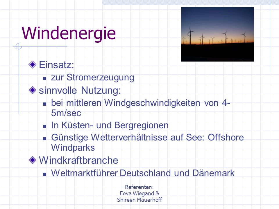 Referenten: Eeva Wiegand & Shireen Mauerhoff Windenergie Einsatz: zur Stromerzeugung sinnvolle Nutzung: bei mittleren Windgeschwindigkeiten von 4- 5m/
