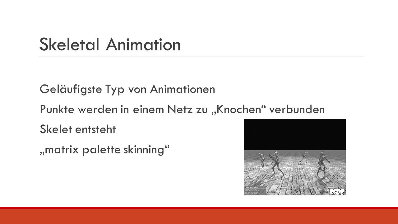 """Skeletal Animation Geläufigste Typ von Animationen Punkte werden in einem Netz zu """"Knochen"""" verbunden Skelet entsteht """"matrix palette skinning"""""""