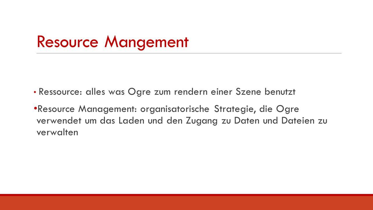 Resource Mangement Ressource: alles was Ogre zum rendern einer Szene benutzt Resource Management: organisatorische Strategie, die Ogre verwendet um da