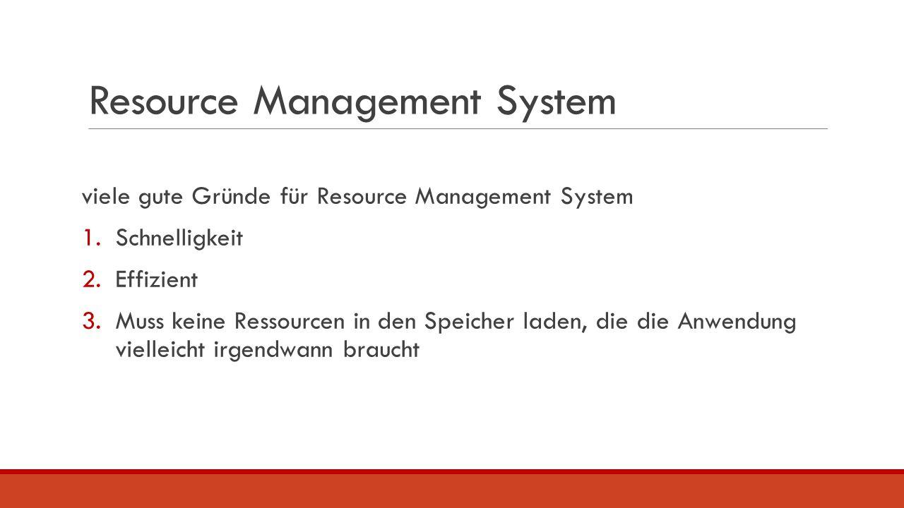 Resource Management System viele gute Gründe für Resource Management System 1.Schnelligkeit 2.Effizient 3.Muss keine Ressourcen in den Speicher laden,