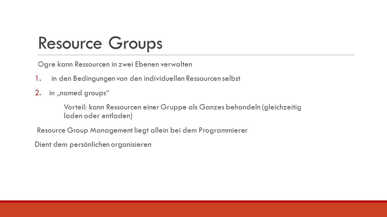 """Resource Groups Ogre kann Ressourcen in zwei Ebenen verwalten 1. in den Bedingungen von den individuellen Ressourcen selbst 2.in """"named groups"""" Vortei"""