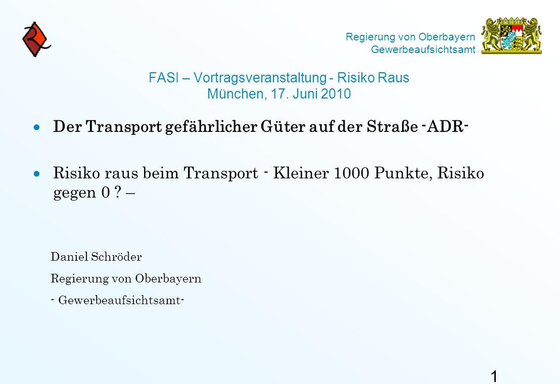 Regierung von Oberbayern Gewerbeaufsichtsamt FASI – Vortragsveranstaltung - Risiko Raus München, 17. Juni 2010  Der Transport gefährlicher Güter auf