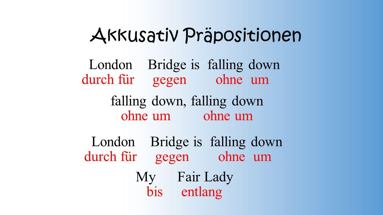 Akkusativ Präpositionen London Bridge is falling down falling down, falling down London Bridge is falling down My Fair Lady durch für gegen ohne um.....