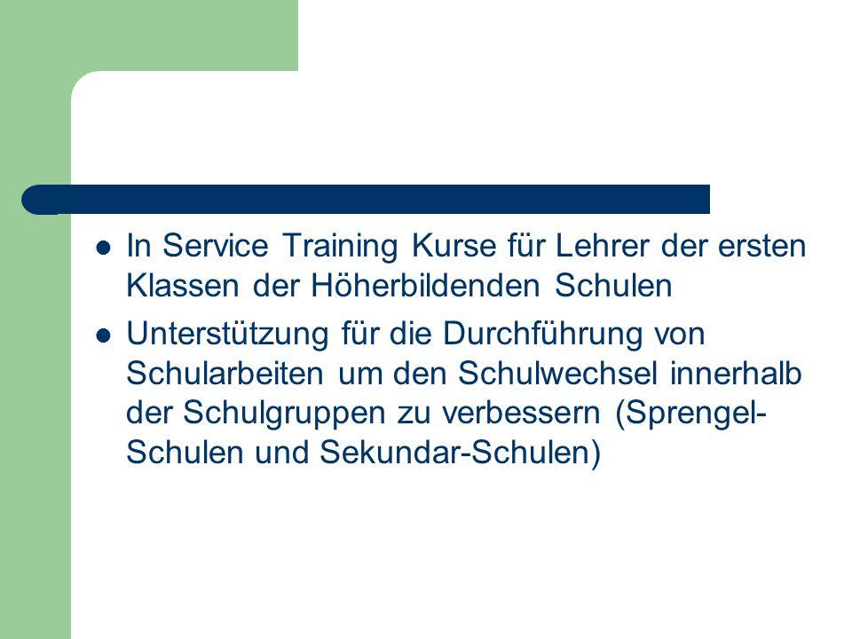 In Service Training Kurse für Lehrer der ersten Klassen der Höherbildenden Schulen Unterstützung für die Durchführung von Schularbeiten um den Schulwechsel innerhalb der Schulgruppen zu verbessern (Sprengel- Schulen und Sekundar-Schulen)