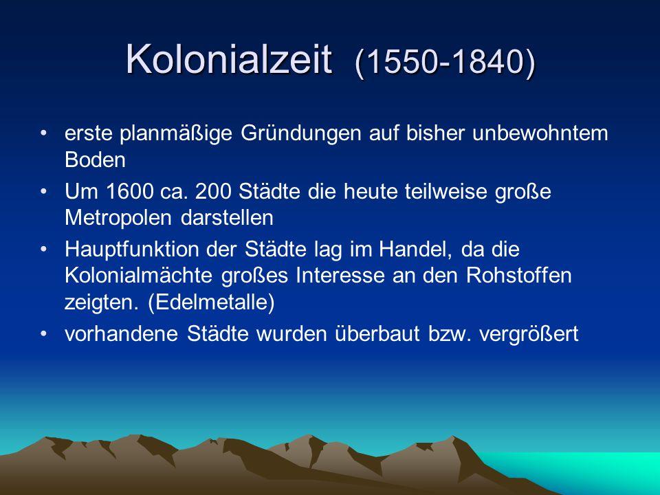 Kolonialzeit (1550-1840) erste planmäßige Gründungen auf bisher unbewohntem Boden Um 1600 ca. 200 Städte die heute teilweise große Metropolen darstell
