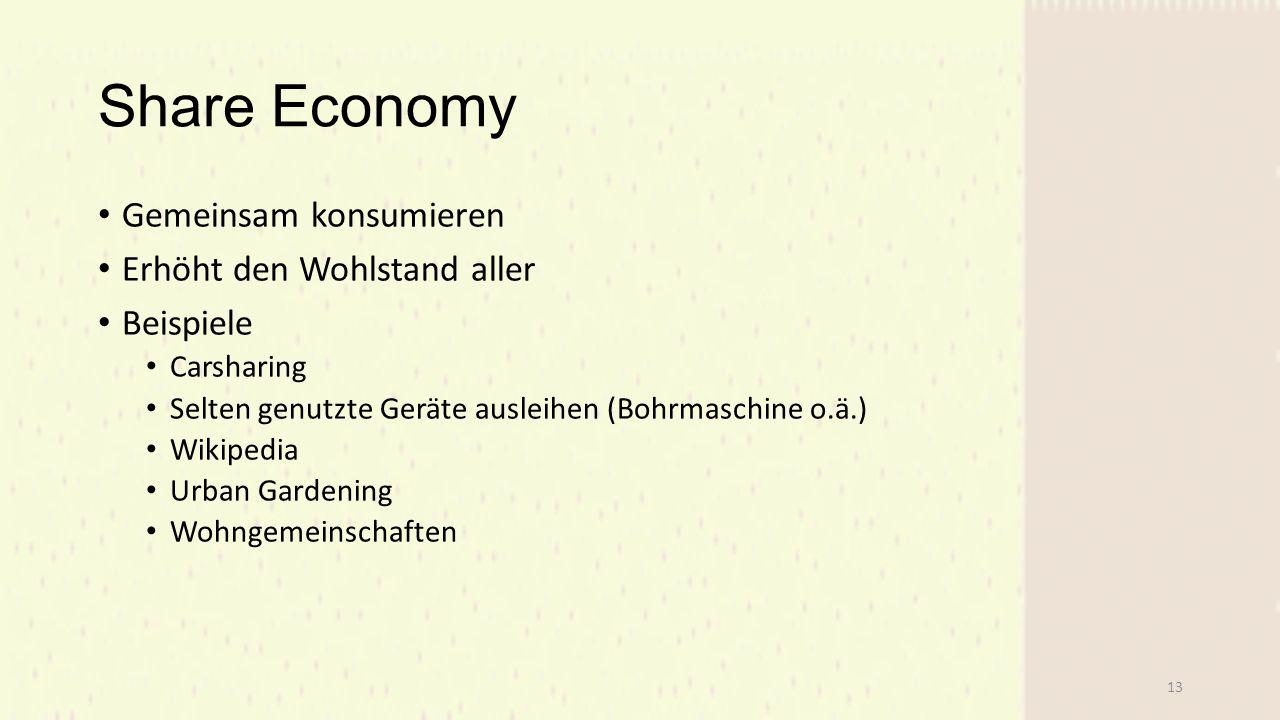 Share Economy Gemeinsam konsumieren Erhöht den Wohlstand aller Beispiele Carsharing Selten genutzte Geräte ausleihen (Bohrmaschine o.ä.) Wikipedia Urban Gardening Wohngemeinschaften 13