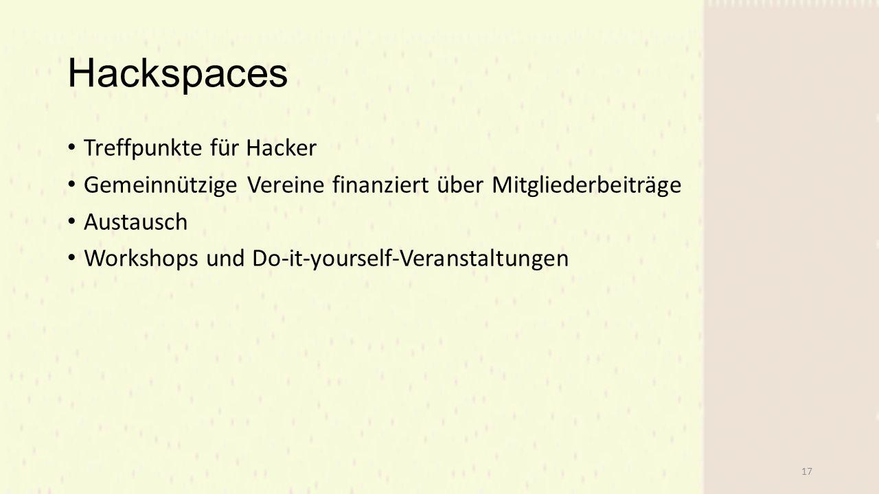 Hackspaces Treffpunkte für Hacker Gemeinnützige Vereine finanziert über Mitgliederbeiträge Austausch Workshops und Do-it-yourself-Veranstaltungen 17