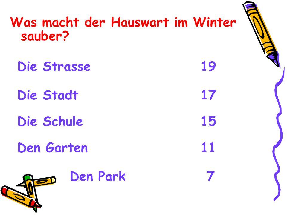 Was macht der Hauswart im Winter sauber? Die Strasse 19 Die Stadt 17 Die Schule 15 Den Garten 11 Den Park 7