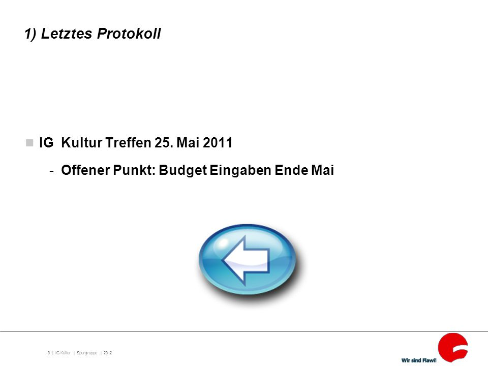 3 | 1) Letztes Protokoll IG Kultur Treffen 25. Mai 2011 -Offener Punkt: Budget Eingaben Ende Mai IG Kultur | Spurgruppe | 2012