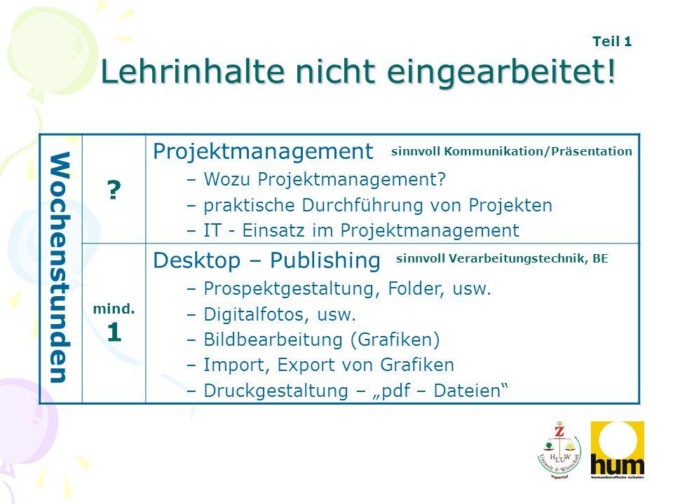 Lehrinhalte nicht eingearbeitet! Wochenstunden ? Projektmanagement – Wozu Projektmanagement? – praktische Durchführung von Projekten – IT - Einsatz im