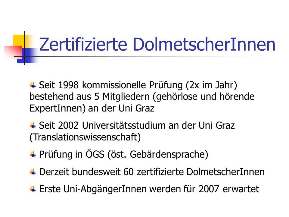 Zertifizierte DolmetscherInnen Seit 1998 kommissionelle Prüfung (2x im Jahr) bestehend aus 5 Mitgliedern (gehörlose und hörende ExpertInnen) an der Uni Graz Seit 2002 Universitätsstudium an der Uni Graz (Translationswissenschaft) Prüfung in ÖGS (öst.