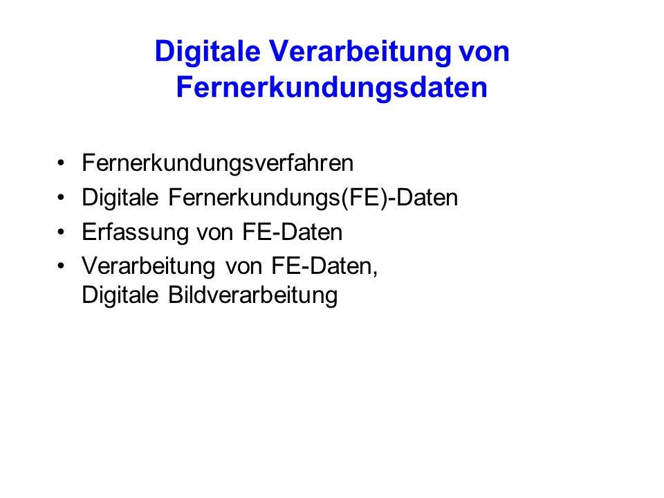 Digitale Verarbeitung von Fernerkundungsdaten Fernerkundungsverfahren Digitale Fernerkundungs(FE)-Daten Erfassung von FE-Daten Verarbeitung von FE-Dat