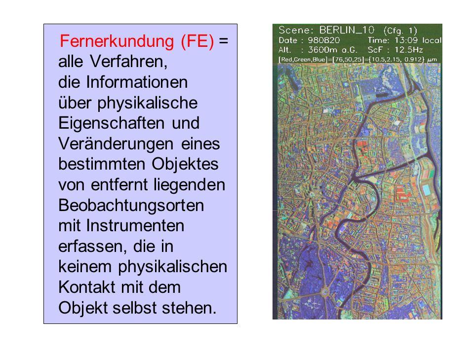 Fernerkundung (FE) = alle Verfahren, die Informationen über physikalische Eigenschaften und Veränderungen eines bestimmten Objektes von entfernt liege