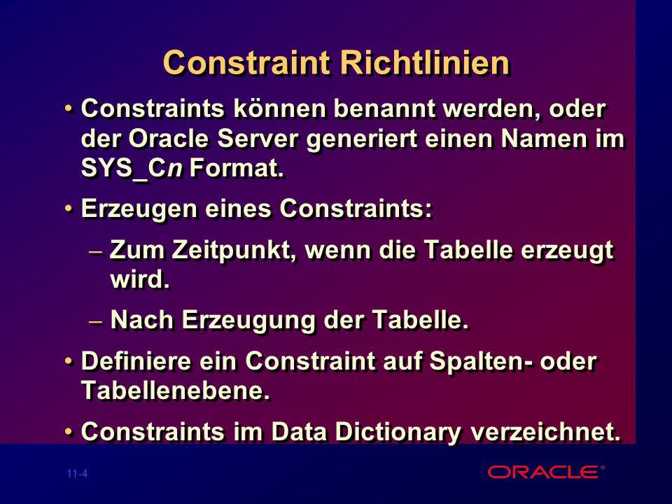 11-14 Das FOREIGN KEY Constraint Definiert auf Tabellen- oder Spaltenebene SQL> CREATE TABLE emp( 2 empno NUMBER(4), 3enameVARCHAR2(10) NOT NULL, 4jobVARCHAR2(9), 5mgrNUMBER(4), 6hiredateDATE, 7salNUMBER(7,2), 8 commNUMBER(7,2), 9deptnoNUMBER(7,2) NOT NULL, 10CONSTRAINT emp_deptno_fk FOREIGN KEY (deptno) 11REFERENCES dept (deptno));