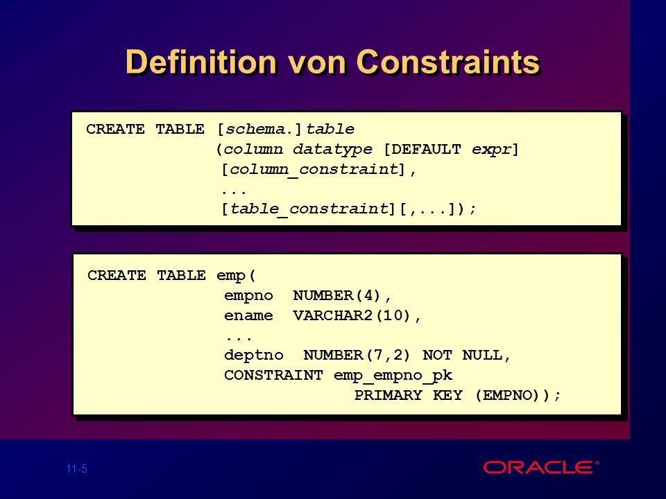 11-4 Constraint Richtlinien Constraints können benannt werden, oder der Oracle Server generiert einen Namen im SYS_Cn Format. Erzeugen eines Constrain