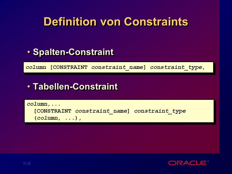 11-6 Definition von Constraints Spalten-Constraint Tabellen-Constraint Spalten-Constraint Tabellen-Constraint column [CONSTRAINT constraint_name] constraint_type, column,...