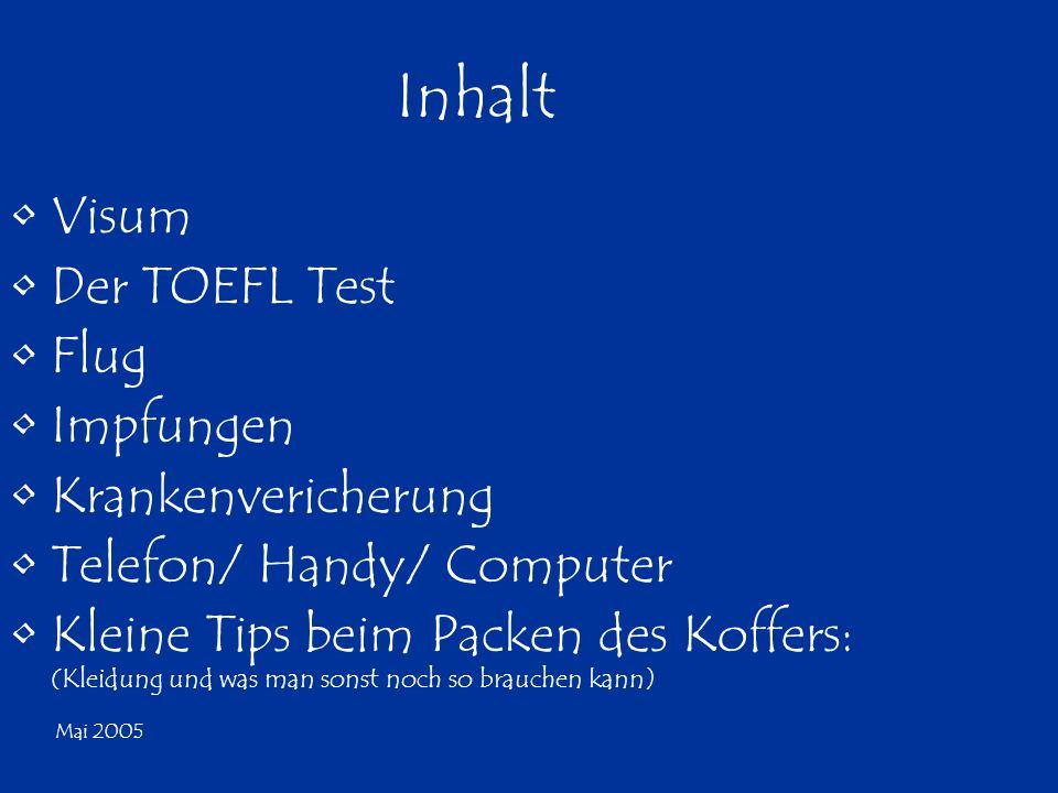 Mai 2005 Inhalt Visum Der TOEFL Test Flug Impfungen Krankenvericherung Telefon/ Handy/ Computer Kleine Tips beim Packen des Koffers: (Kleidung und was man sonst noch so brauchen kann)