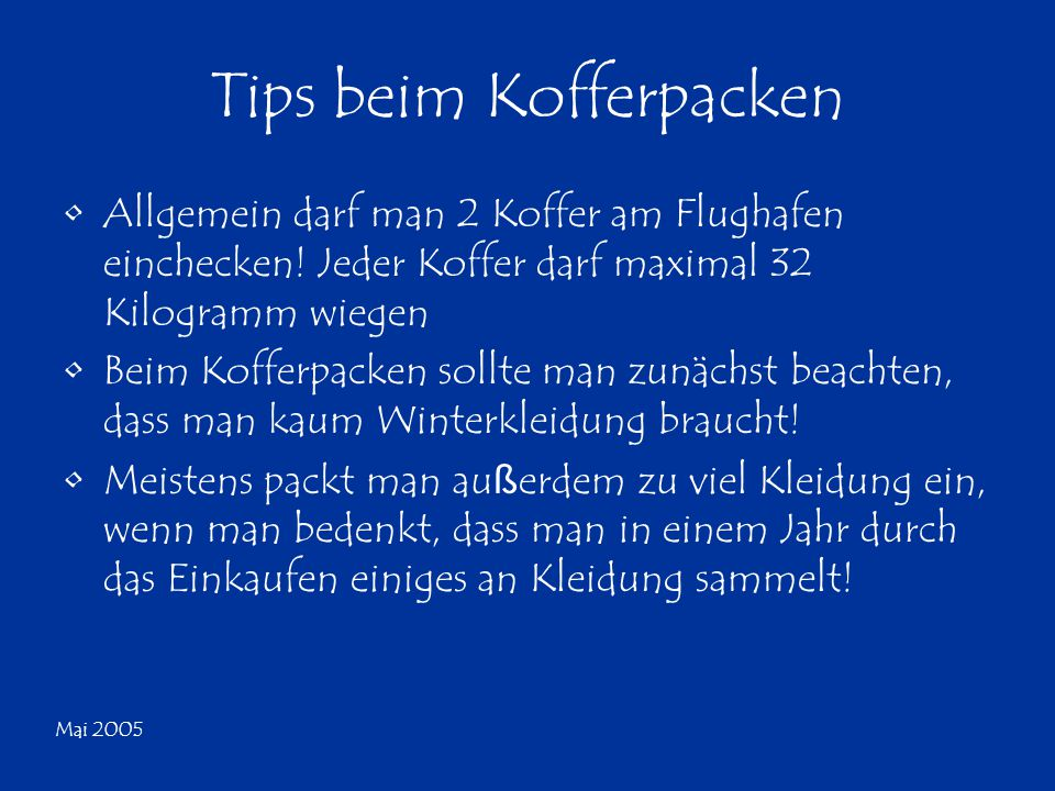 Mai 2005 Tips beim Kofferpacken Allgemein darf man 2 Koffer am Flughafen einchecken! Jeder Koffer darf maximal 32 Kilogramm wiegen Beim Kofferpacken s