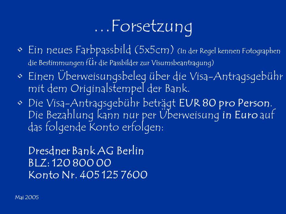 Mai 2005 …Forsetzung Ein neues Farbpassbild (5x5cm) (In der Regel kennen Fotographen die Bestimmungen f ü r die Passbilder zur Visumsbeantragung) Einen Überweisungsbeleg über die Visa-Antragsgebühr mit dem Originalstempel der Bank.