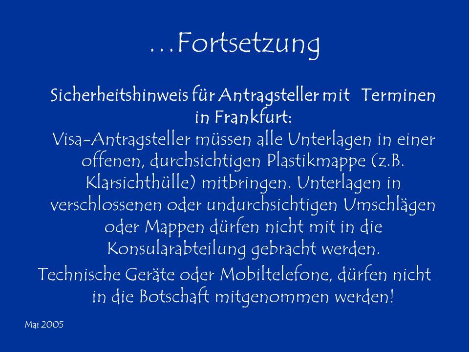 Mai 2005 …Fortsetzung Sicherheitshinweis für Antragsteller mit Terminen in Frankfurt: Visa-Antragsteller müssen alle Unterlagen in einer offenen, durc