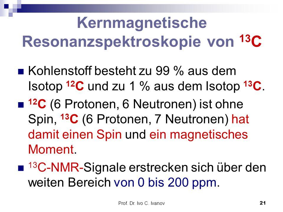 Prof. Dr. Ivo C. Ivanov21 Kernmagnetische Resonanzspektroskopie von 13 C Kohlenstoff besteht zu 99 % aus dem Isotop 12 C und zu 1 % aus dem Isotop 13