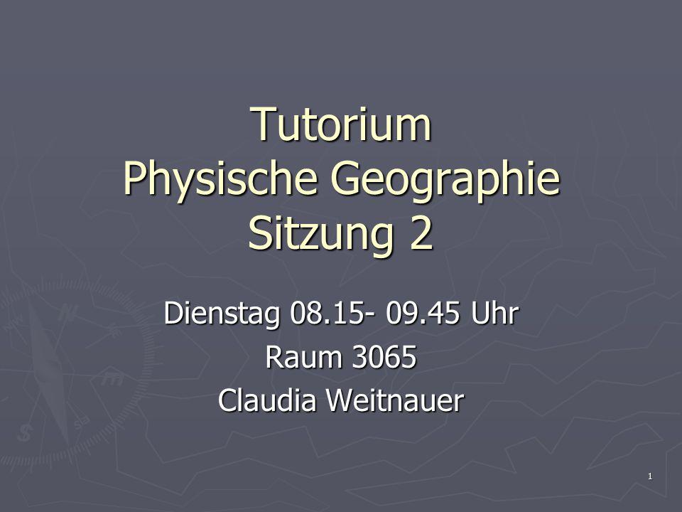 1 Tutorium Physische Geographie Sitzung 2 Dienstag 08.15- 09.45 Uhr Raum 3065 Claudia Weitnauer