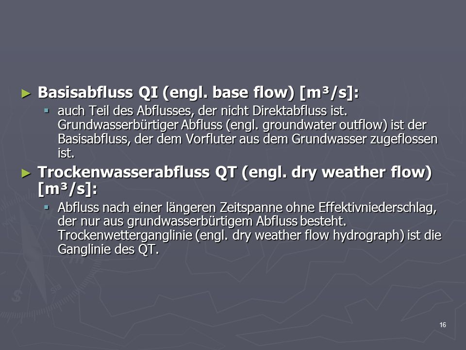16 ► Basisabfluss QI (engl. base flow) [m³/s]:  auch Teil des Abflusses, der nicht Direktabfluss ist. Grundwasserbürtiger Abfluss (engl. groundwater