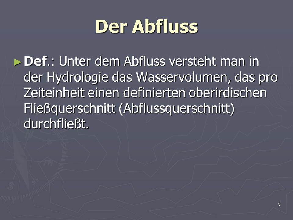 9 Der Abfluss ► Def.: Unter dem Abfluss versteht man in der Hydrologie das Wasservolumen, das pro Zeiteinheit einen definierten oberirdischen Fließquerschnitt (Abflussquerschnitt) durchfließt.