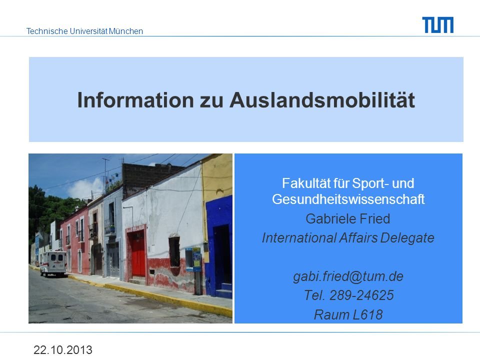 Technische Universität München Information zu Auslandsmobilität Fakultät für Sport- und Gesundheitswissenschaft Gabriele Fried International Affairs Delegate gabi.fried@tum.de Tel.