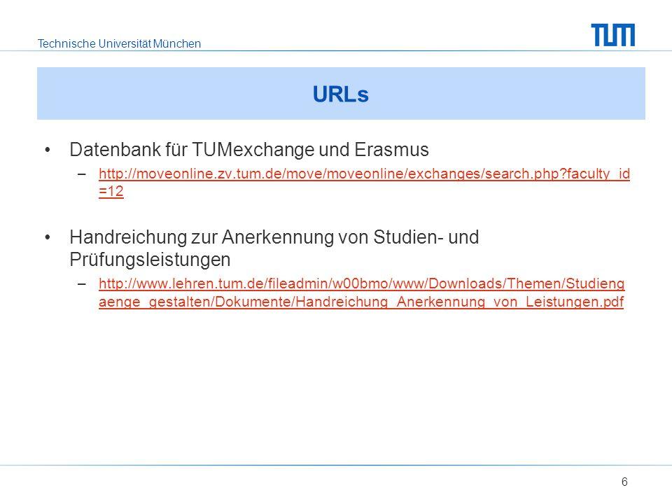 Technische Universität München URLs Datenbank für TUMexchange und Erasmus –http://moveonline.zv.tum.de/move/moveonline/exchanges/search.php faculty_id =12http://moveonline.zv.tum.de/move/moveonline/exchanges/search.php faculty_id =12 Handreichung zur Anerkennung von Studien- und Prüfungsleistungen –http://www.lehren.tum.de/fileadmin/w00bmo/www/Downloads/Themen/Studieng aenge_gestalten/Dokumente/Handreichung_Anerkennung_von_Leistungen.pdfhttp://www.lehren.tum.de/fileadmin/w00bmo/www/Downloads/Themen/Studieng aenge_gestalten/Dokumente/Handreichung_Anerkennung_von_Leistungen.pdf 6