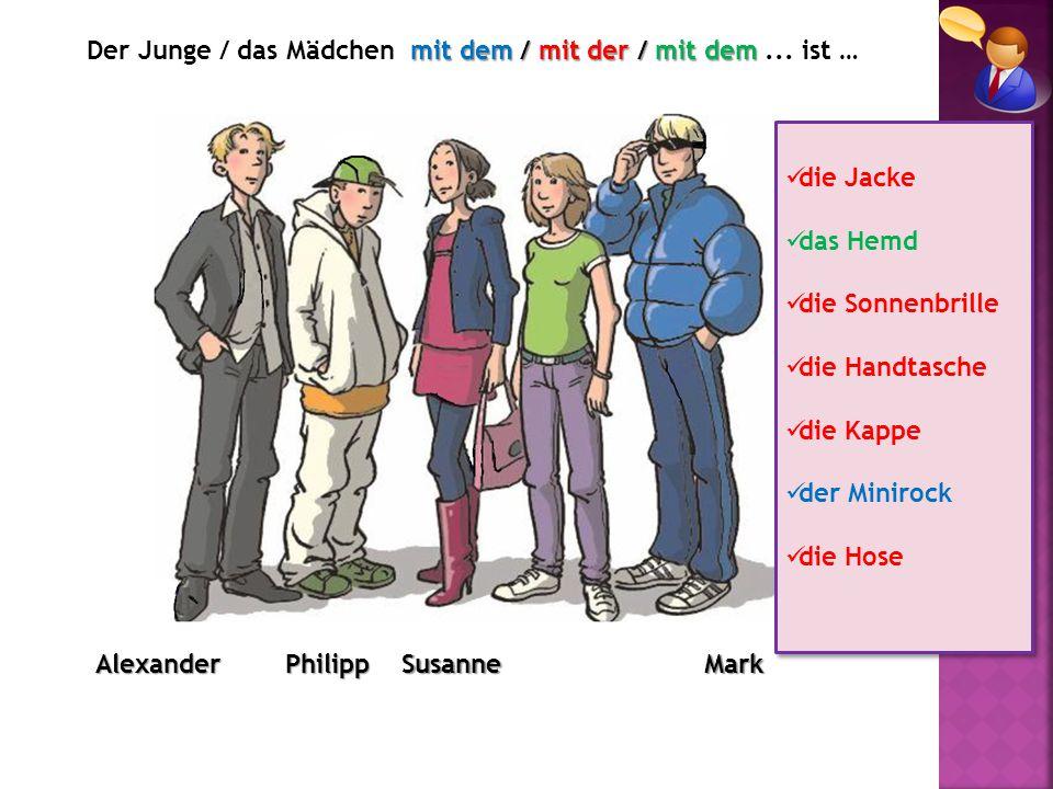 AlexanderPhilippMarkSusanne mit dem / mit der / mit dem Der Junge / das Mädchen mit dem / mit der / mit dem... ist … die Jacke das Hemd die Sonnenbril