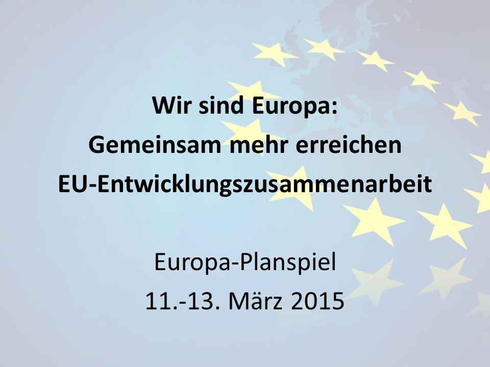 Wir sind Europa: Gemeinsam mehr erreichen EU-Entwicklungszusammenarbeit Europa-Planspiel 11.-13. März 2015