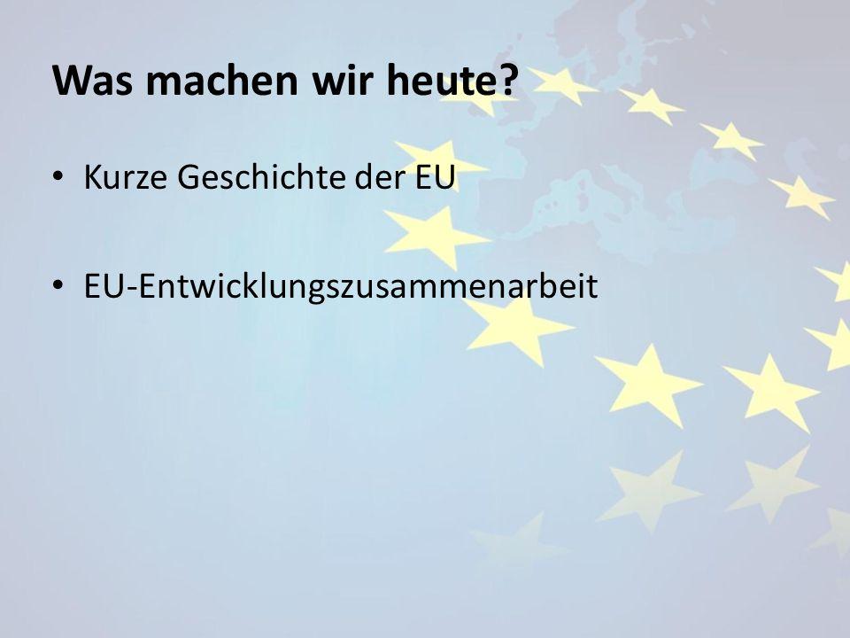 Was machen wir heute? Kurze Geschichte der EU EU-Entwicklungszusammenarbeit