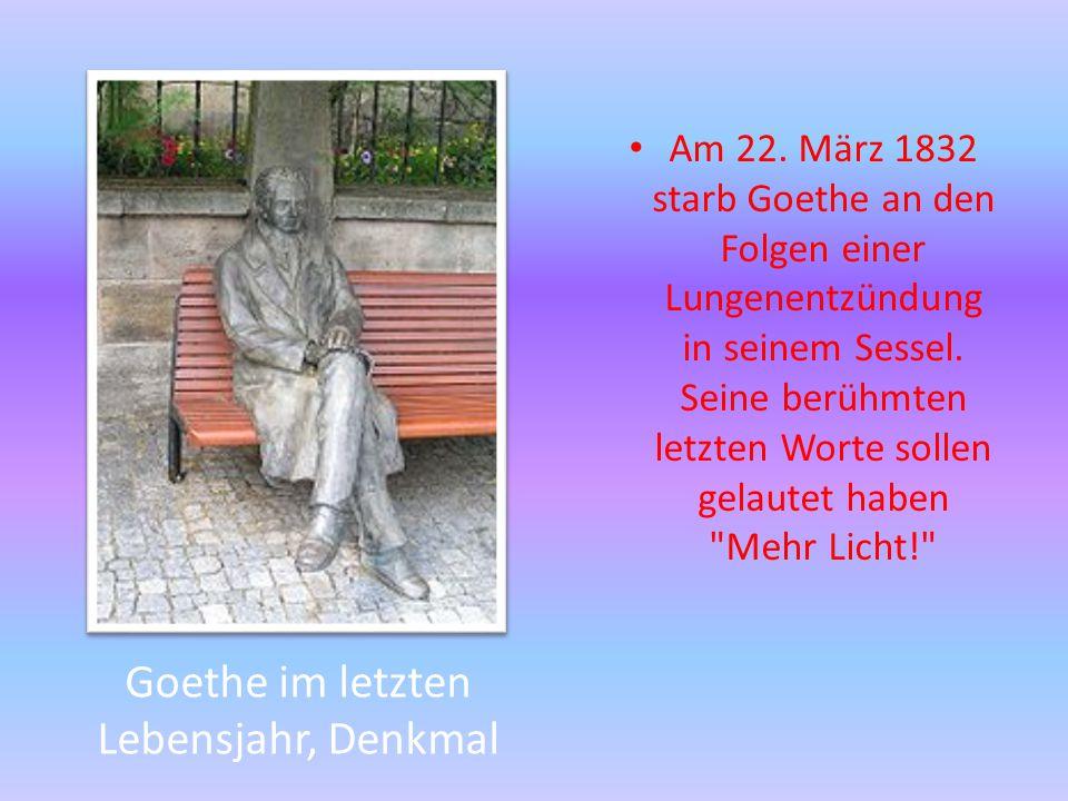 Goethe im letzten Lebensjahr, Denkmal Am 22. März 1832 starb Goethe an den Folgen einer Lungenentzündung in seinem Sessel. Seine berühmten letzten Wor