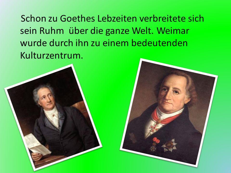 Schon zu Goethes Lebzeiten verbreitete sich sein Ruhm über die ganze Welt. Weimar wurde durch ihn zu einem bedeutenden Kulturzentrum.